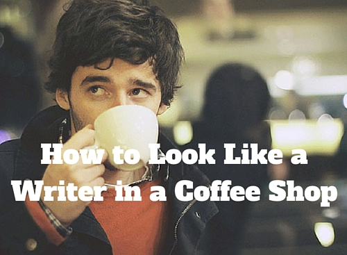 How to Look Like a Writer in a Coffee Shop